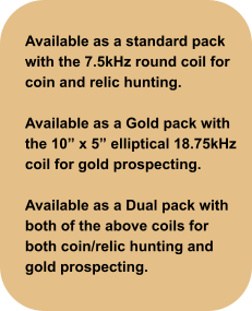 "Available as a standard pack with the 7.5kHz round coil for coin and relic hunting.  Available as a Gold pack with the 10"" x 5"" elliptical 18.75kHz coil for gold prospecting.  Available as a Dual pack with both of the above coils for both coin/relic hunting and gold prospecting."